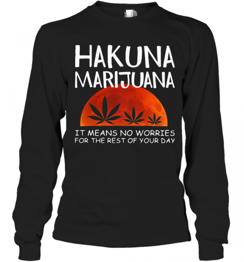 Hakuna Marijuana It Means No Worries For The Rest Of Your Day Weed Moon Blood T-Shirt Long Sleeved T-shirt