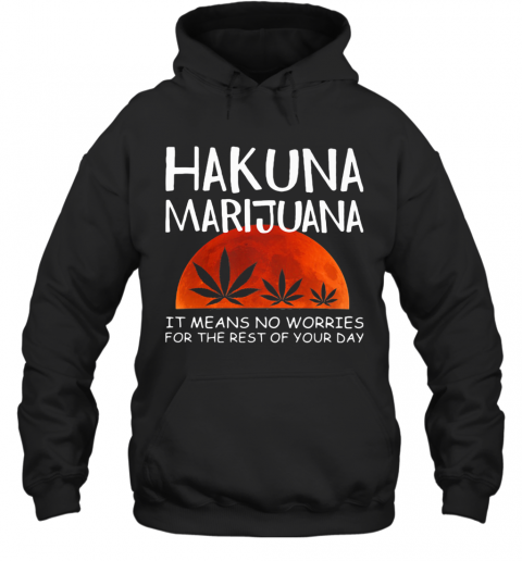 Hakuna Marijuana It Means No Worries For The Rest Of Your Day Weed Moon Blood T-Shirt Unisex Hoodie