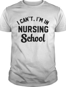 I Cant Im In Nursing School shirt