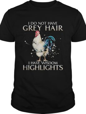 I Do Not Have Grey Hair I Have Wishdom Highlights Chicken shirt