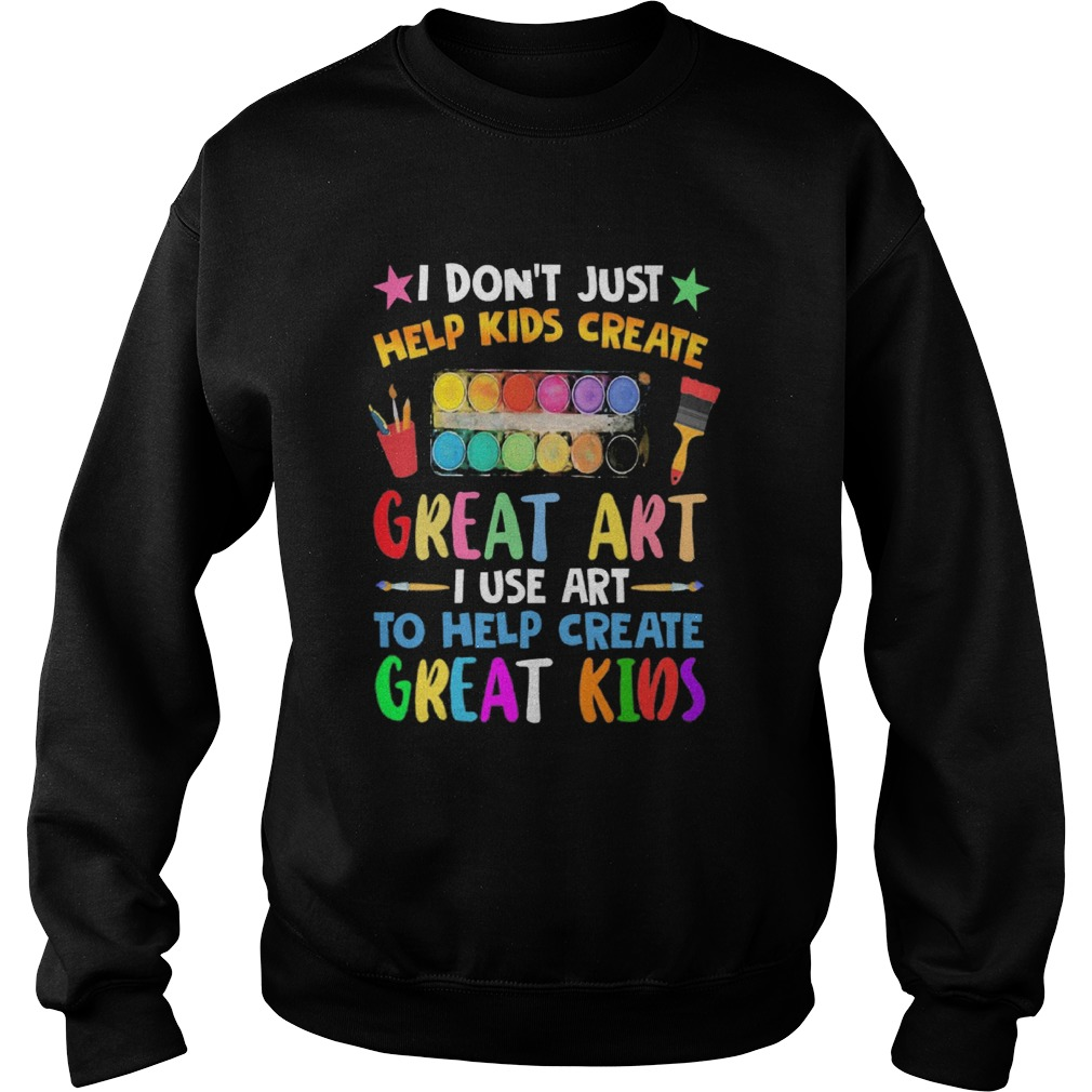 I Dont Just Help Kids Crate Great Art I Use Art To Help Crate Great Kids Color Sweatshirt