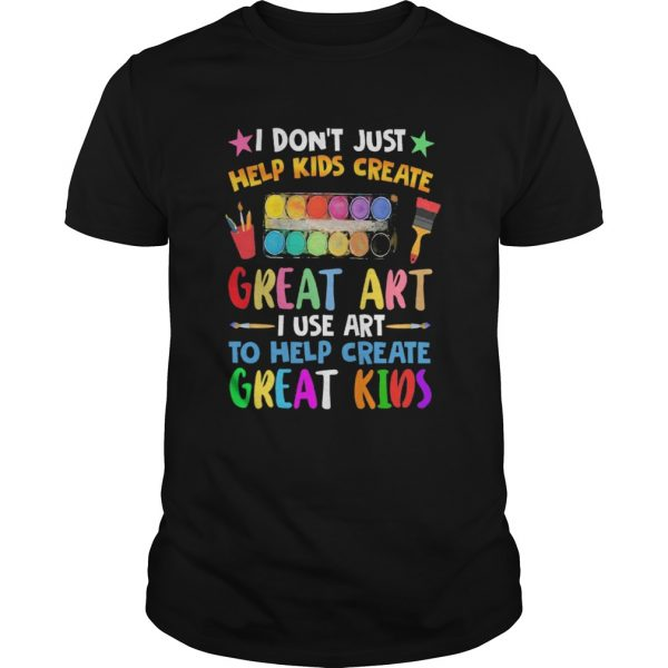 I Dont Just Help Kids Crate Great Art I Use Art To Help Crate Great Kids Color  Unisex