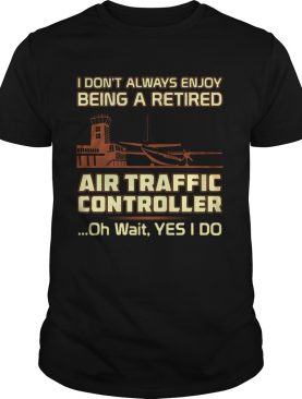 I dont always enjoy being a rerired air traffic controller oh wait yes I do shirt