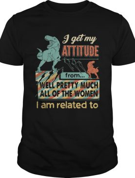 I get My Attitude From Well Pretty Much All Of The Women I Am Related To Dinosaurs shirt