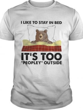 I like to stay in bed its too peopley outside shirt