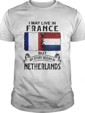 I may live in FRANCE but my story began in NETHERLANDS shirt