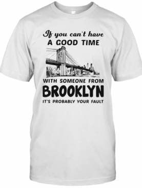 If You Can'T Have A Good Time With Someone From Brooklyn It'S Probably Your Fault T-Shirt