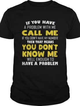 If You Have A Problem With Me Call Me If you Dont Have My Number shirt