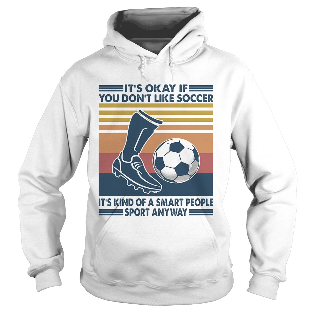 Its Okay If You Dont Like Soccer Its Kind Of A Smart People Sport Anyway Vintage Retro Hoodie
