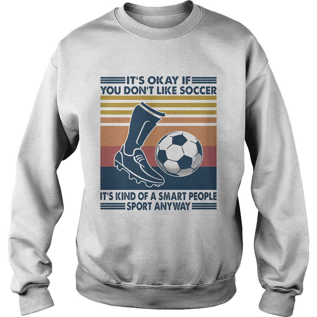 Its Okay If You Dont Like Soccer Its Kind Of A Smart People Sport Anyway Vintage Retro Sweatshirt