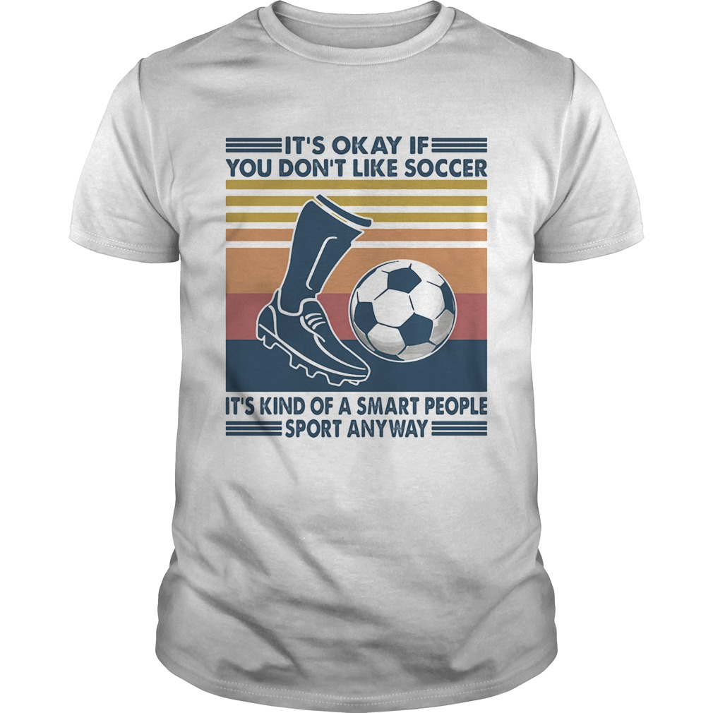 Its Okay If You Dont Like Soccer Its Kind Of A Smart People Sport Anyway Vintage Retro Unisex