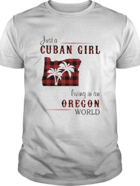 Just a cuban girl living in an oregon world shirt