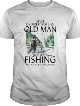 Never underestimate an old man who loves fishing and was born in December shirt