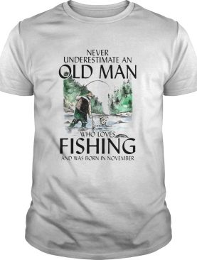 Never underestimate an old man who loves fishing and was born in November shirt