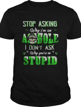Stop Asking Why Im An Aohole I Dont Ask Why Youre So Stupid Skullcap shirt