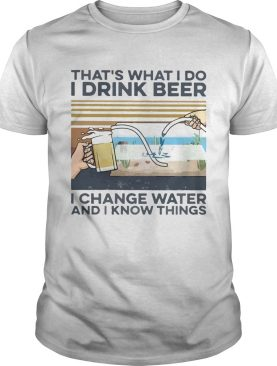 Thats What I Do I Drink Beer I Change Water And I Know Things Vintage shirt