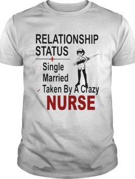 relationship status single married taken by a crazy nurse shirt