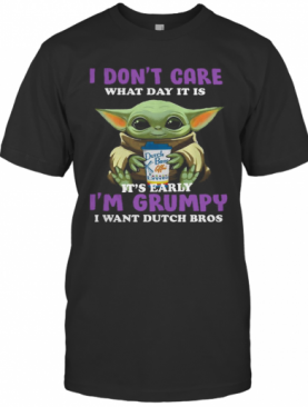 Baby Yoda I Don'T Care What Day It Is It'S Early I'M Grumpy I Want Dutch Bros T-Shirt