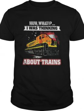 Bnsf huh what i was thinking about trains shirt
