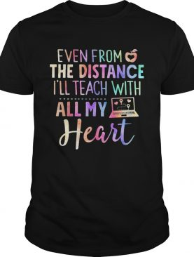 Even From The Distance Ill Teach With All My Heart Colors shirt
