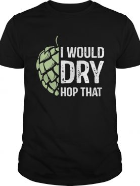 I Would Dry Hop That shirt