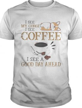 I see my corgi i see coffee i see a good day ahead shirt