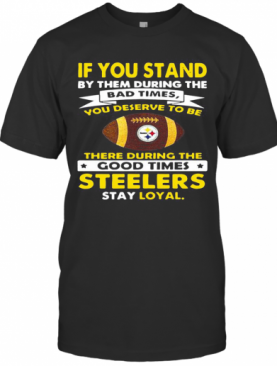 If You Stand By Them During The Bad Times You Deserve To Be There During The Good Times Steelers Stay Loyal T-Shirt