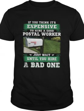If you think its expensive to hide a good postal worker just wait until you hire a bad one shirt