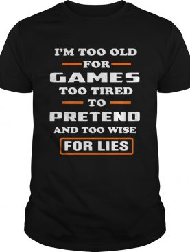 Im Too Old For Games Too Tired To Pretend And Too Wise For Lies shirt