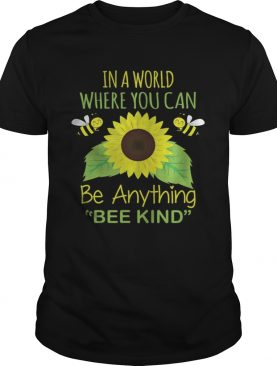 In A World Where You Can Be Anything Bee Kind shirt