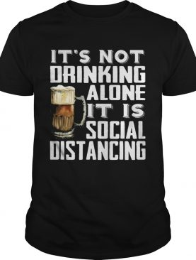 Its not drinking alone it is social distancing beer shirt