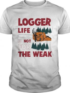Logger Life Is Not For The Weak shirt