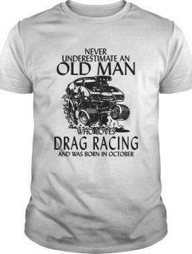 Never underestimate an old man who loves drag racing and was born in october shirt