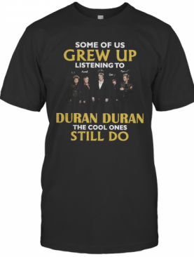 Some Of Us Grew Up Listening To Duran Duran The Cool Ones Still Do T-Shirt