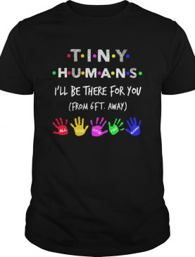 TINY HUMANS ILL BE THERE FOR YOU FORM 6FT AWAY ALL MINE CUTIE PIES BLESSED shirt