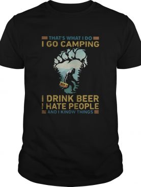 Thats What I Do I Go Camping I Drink Beer I Hate People And I Know Things Bigfoot shirt