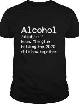 Alcohol Definition Glue That Holds 2020 Shitshow Together shirt