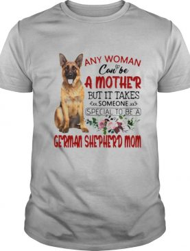 Any Woman Can Be A Mother But It Takes Someone Special To Be A German Shepherd Mom shirt