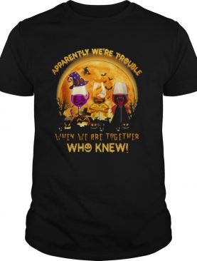 Apparently Were Trouble When We Are Together Who Knew Halloween shirt