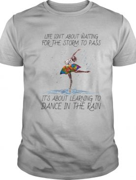 Ballet life isn't about waiting for the storm to pass it's about learning to dance in the rain lgbt shirt