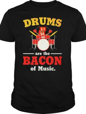 Drums Are The Bacon Of Music shirt
