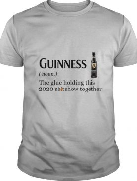 Guinness The Glue Holding This 2020 Shitshow Together shirt