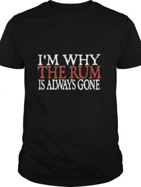I'm Why The Rum Is Always Gone shirt