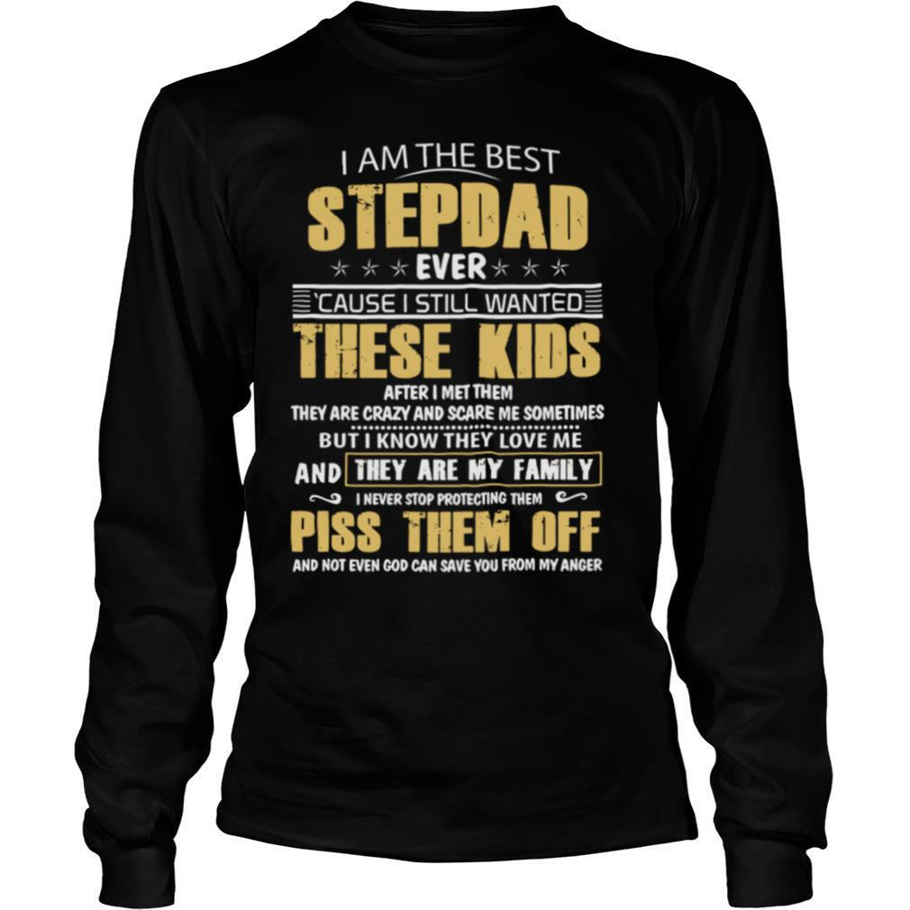 I Am The Best Stepdad Ever Cause I Still Wanted These Kids After I Met Them shirt