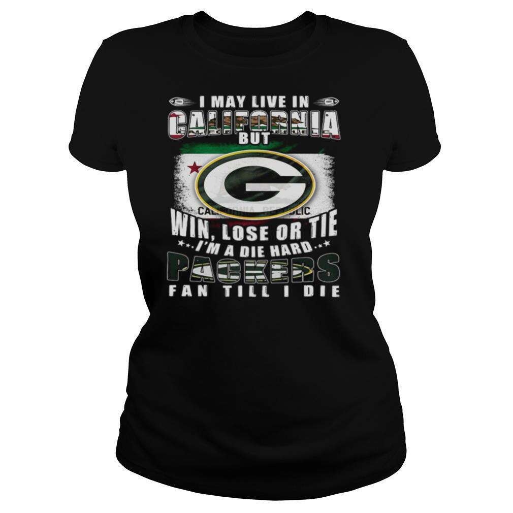 I May Live In California But Win Lose Or Tie I'm A Die Hard Packers Fan Till Die shirt