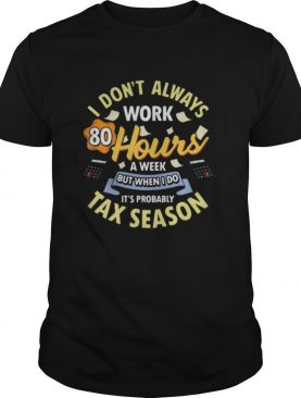 I don't always work 80 hours a week but when I do it's probably tax season shirt