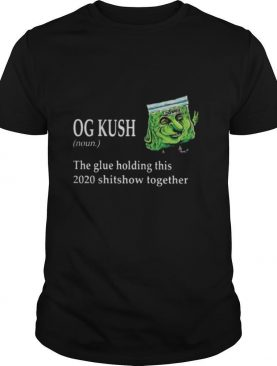 Og kush noun the glue holding this 2020 shitshow together shirt
