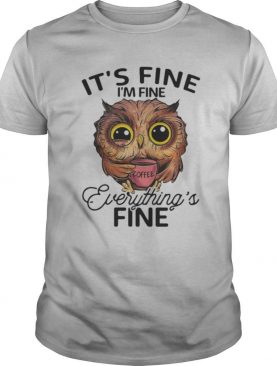 Owl coffee it's fine i'm fine everything's fine shirt