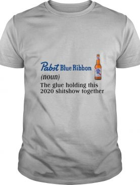 Pabst Blue Ribbon The Glue Holding This 2020 Shitshow Together shirt