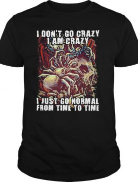Skull I don't go crazy i am crazy i just go normal from time to time shirt